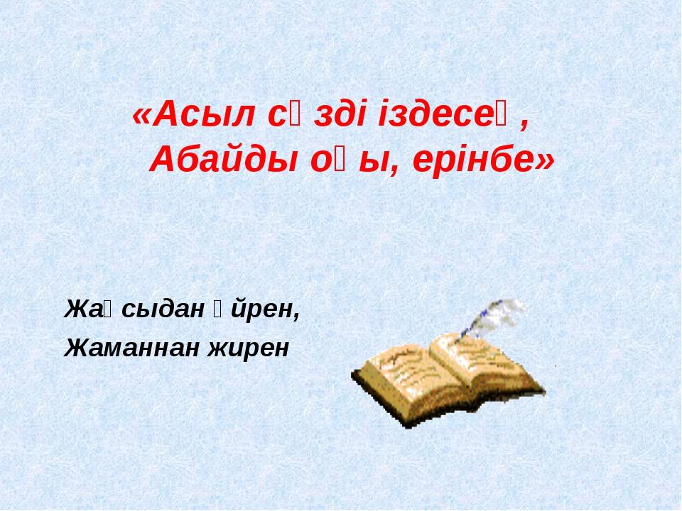 «Асыл сөзді іздесең, Абайды оқы, ерінбе» Жақсыдан үйрен, Жаманнан жирен