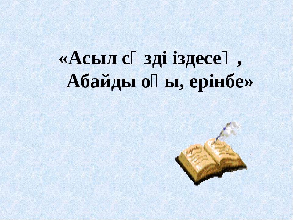 «Асыл сөзді іздесең, Абайды оқы, ерінбе»