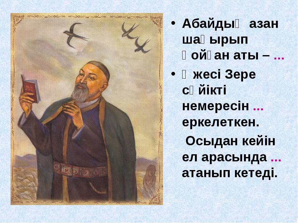Абайдың азан шақырып қойған аты – ... Әжесі Зере сүйікті немересін ... еркеле...