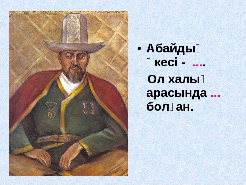 Абайдың әкесі - .... Ол халық арасында ... болған.