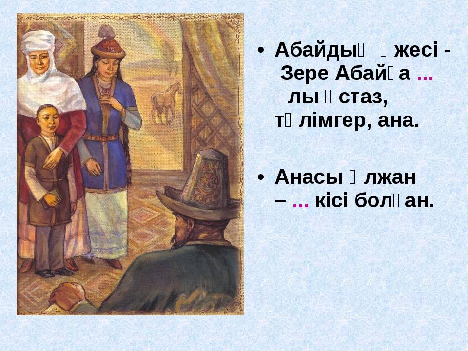 Абайдың әжесі - Зере Абайға ... ұлы ұстаз, тәлімгер, ана. Анасы Ұлжан – ... к...