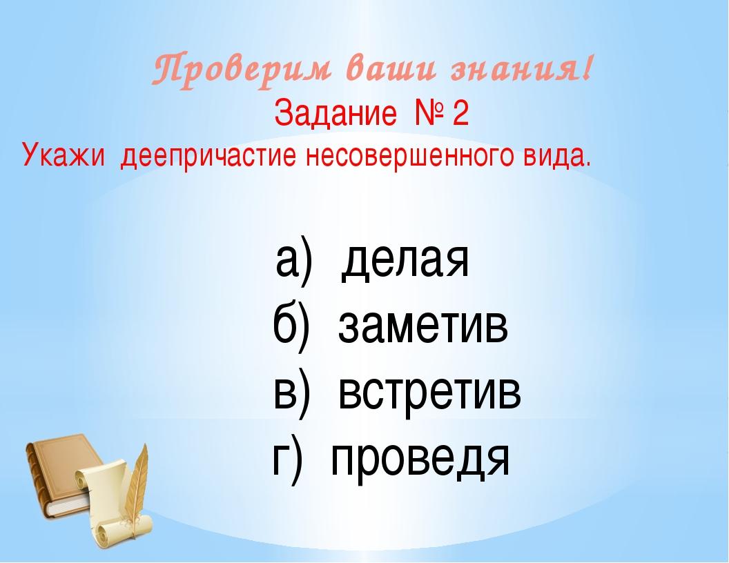 Проверим ваши знания! Задание № 2 Укажи деепричастие несовершенного вида. а)...