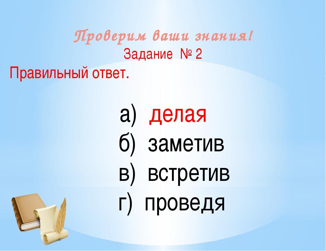 Проверим ваши знания! Задание № 2 Правильный ответ. а) делая б) заметив в) вс...