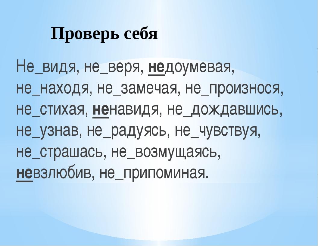 Проверь себя Не_видя, не_веря, недоумевая, не_находя, не_замечая, не_произнос...