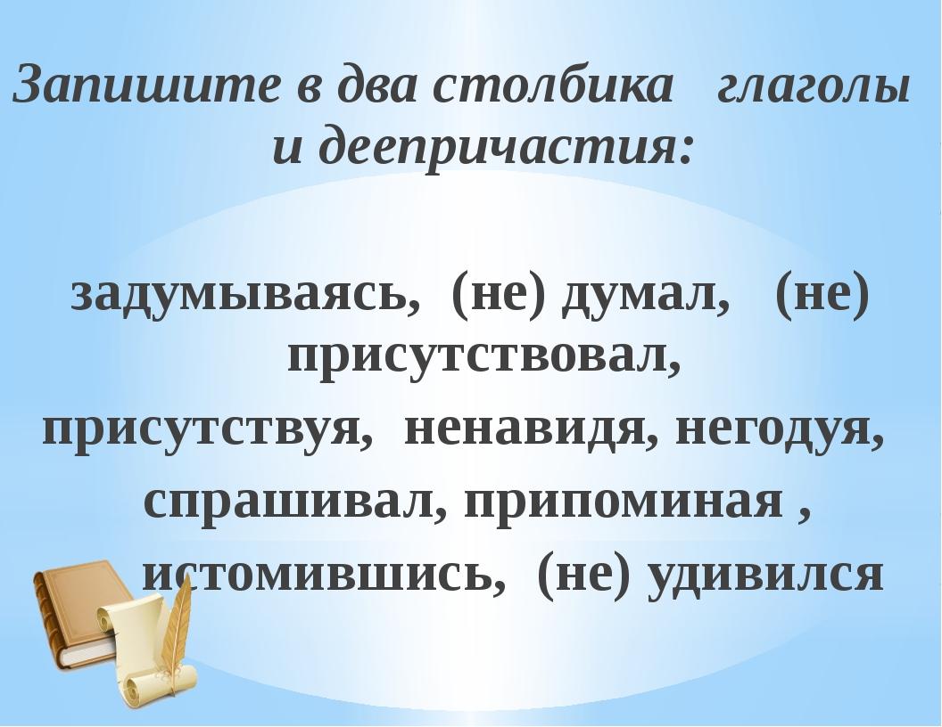Запишите в два столбика глаголы и деепричастия: задумываясь, (не) думал, (не)...