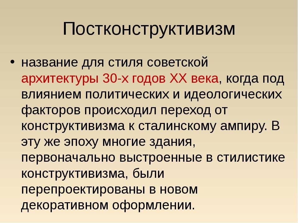 Постконструктивизм название для стиля советской архитектуры 30-х годов XX век...