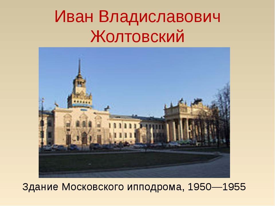 Иван Владиславович Жолтовский Здание Московского ипподрома, 1950—1955