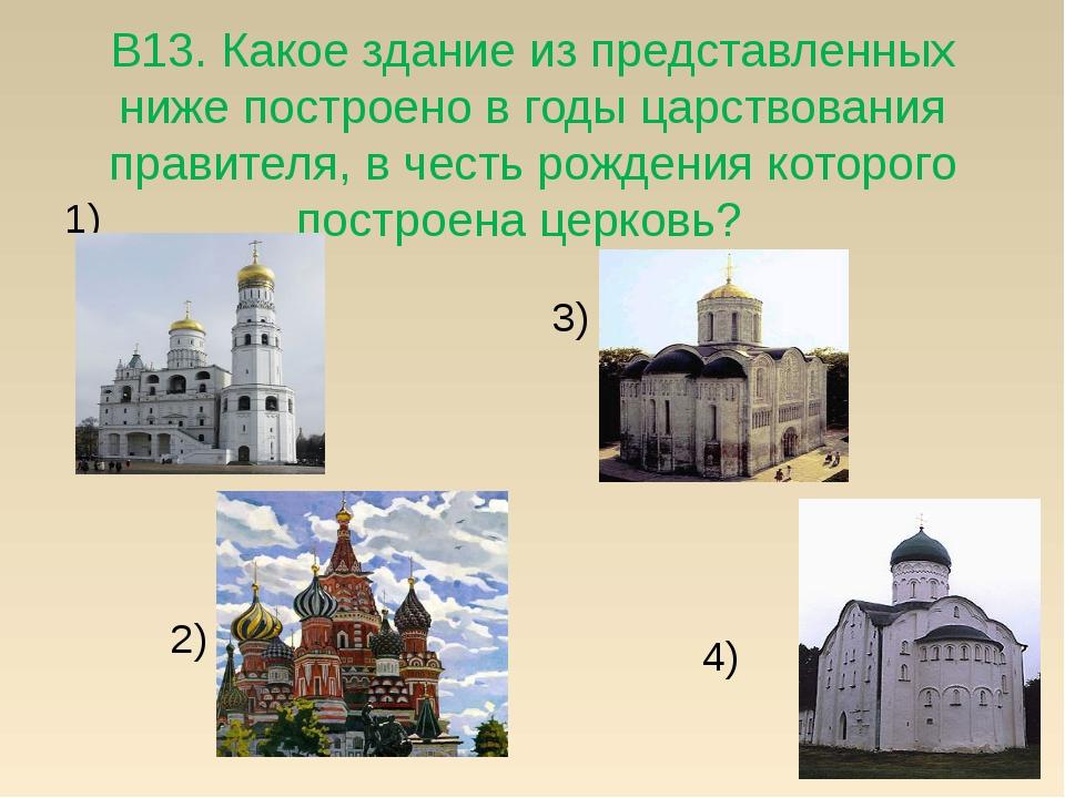 В13. Какое здание из представленных ниже построено в годы царствования правит...