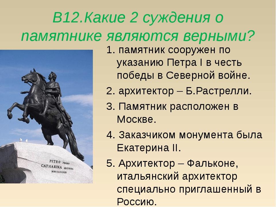 В12.Какие 2 суждения о памятнике являются верными? 1. памятник сооружен по ук...