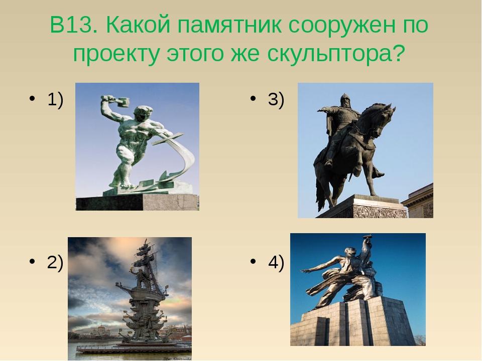 В13. Какой памятник сооружен по проекту этого же скульптора? 1) 2) 3) 4)