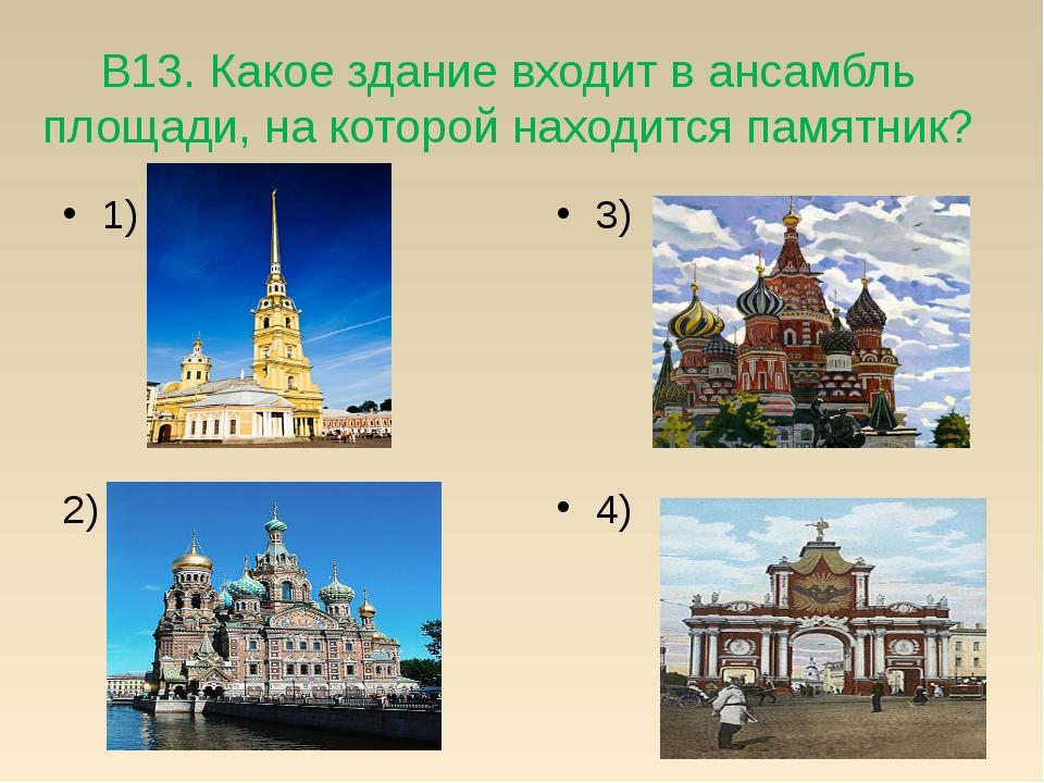 В13. Какое здание входит в ансамбль площади, на которой находится памятник? 1...