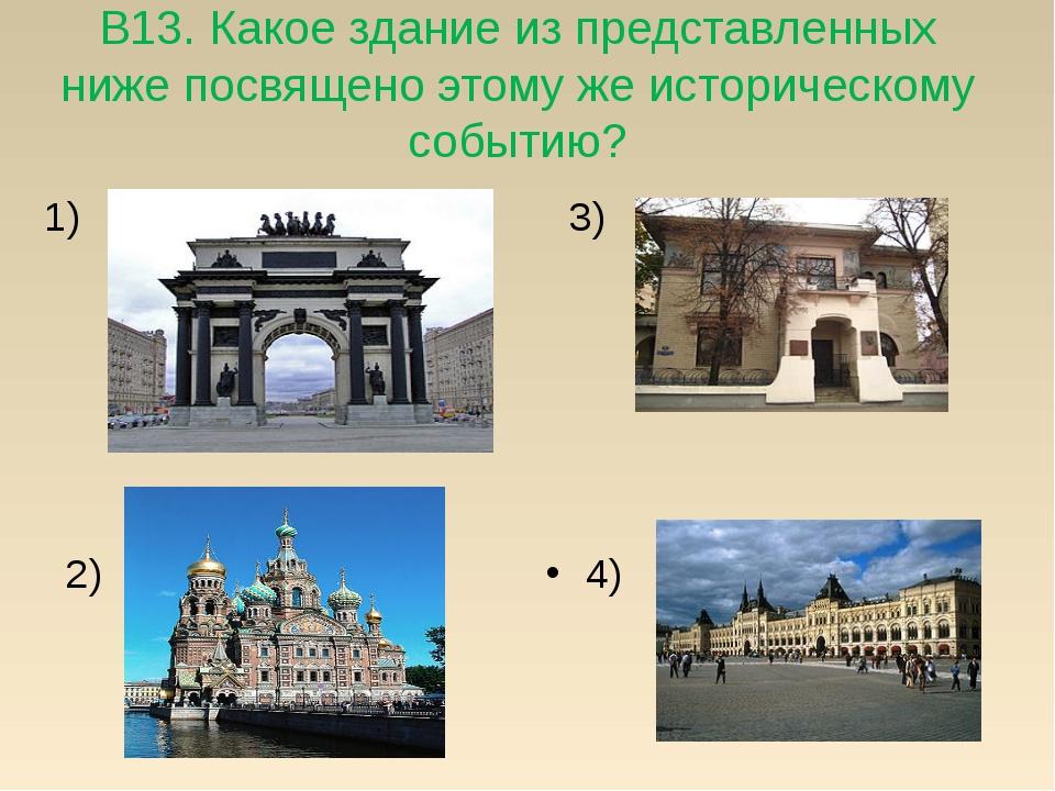 В13. Какое здание из представленных ниже посвящено этому же историческому соб...