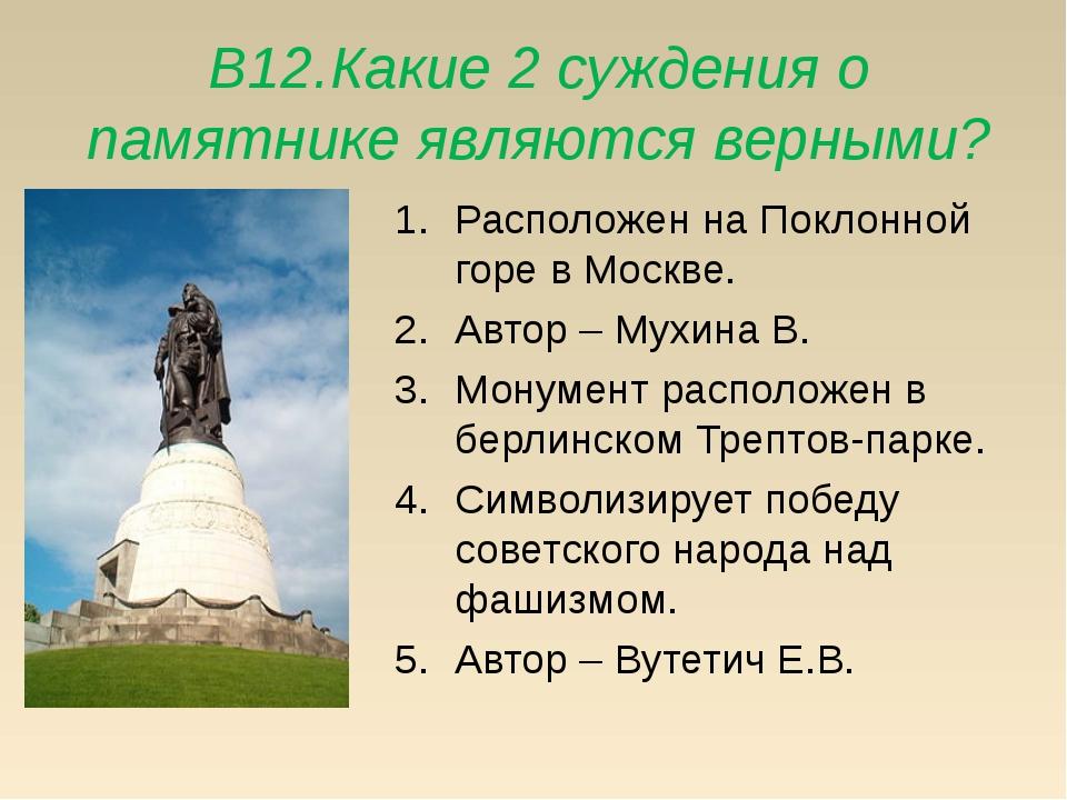 В12.Какие 2 суждения о памятнике являются верными? Расположен на Поклонной го...
