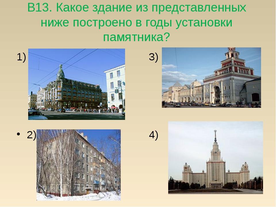 В13. Какое здание из представленных ниже построено в годы установки памятника...