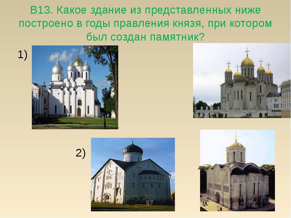 В13. Какое здание из представленных ниже построено в годы правления князя, пр...