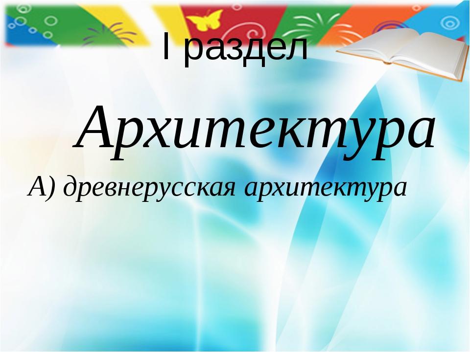 I раздел Архитектура А) древнерусская архитектура