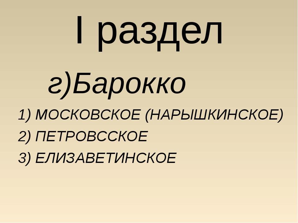 I раздел г)Барокко 1) МОСКОВСКОЕ (НАРЫШКИНСКОЕ) 2) ПЕТРОВССКОЕ 3) ЕЛИЗАВЕТИ...