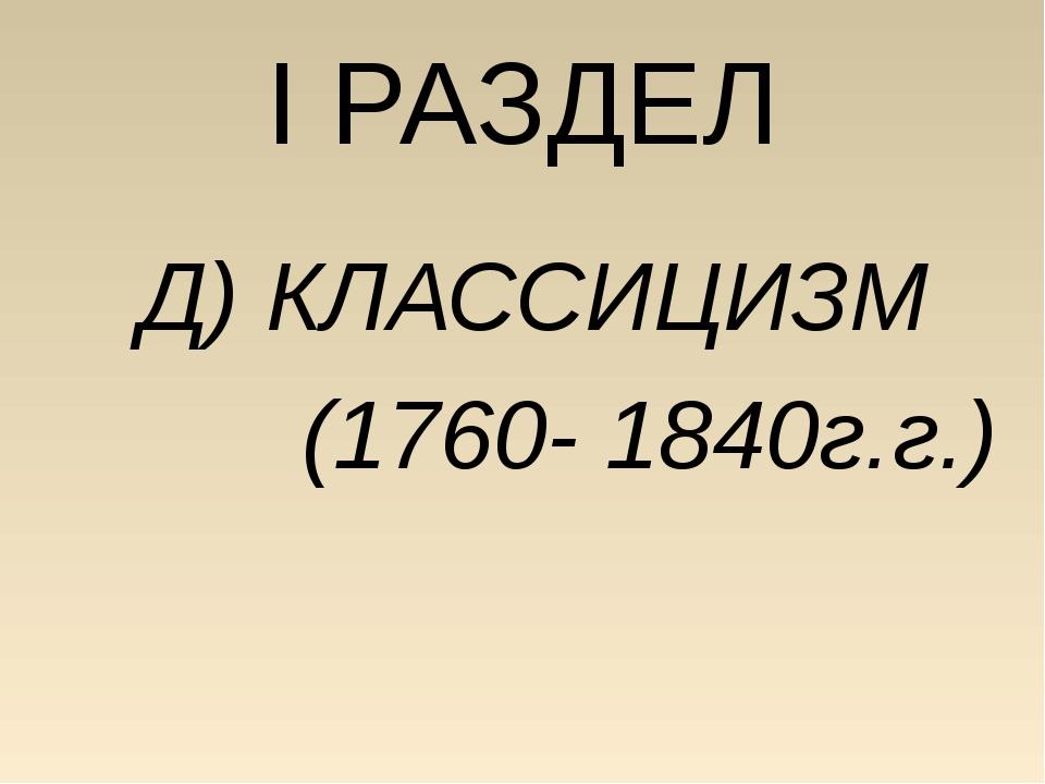I РАЗДЕЛ Д) КЛАССИЦИЗМ (1760- 1840г.г.)