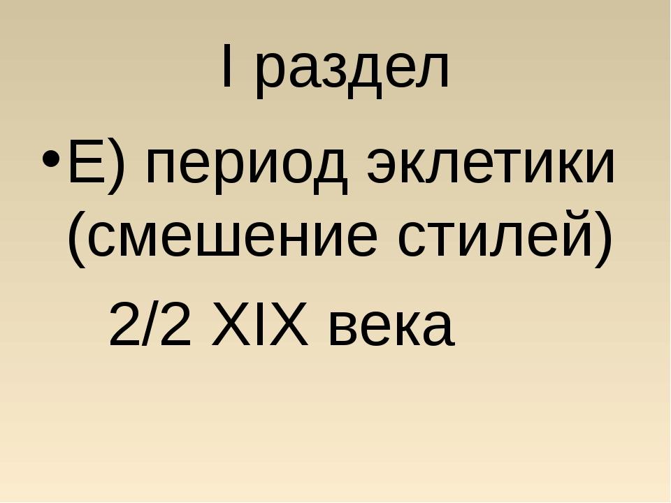 I раздел Е) период эклетики (смешение стилей) 2/2 XIX века