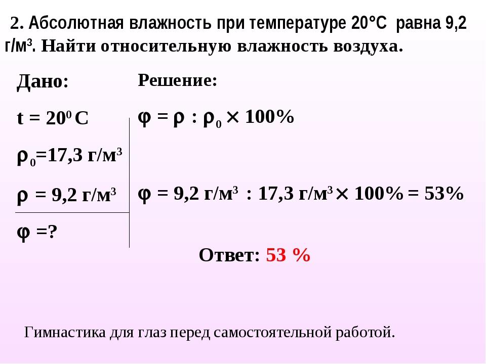 Дано: t = 200 С 0=17,3 г/м3  = 9,2 г/м3  =? Решение:  =  : 0  100%  =...