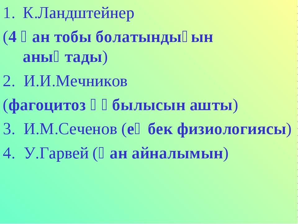 К.Ландштейнер (4 қан тобы болатындығын анықтады) 2. И.И.Мечников (фагоцитоз қ...