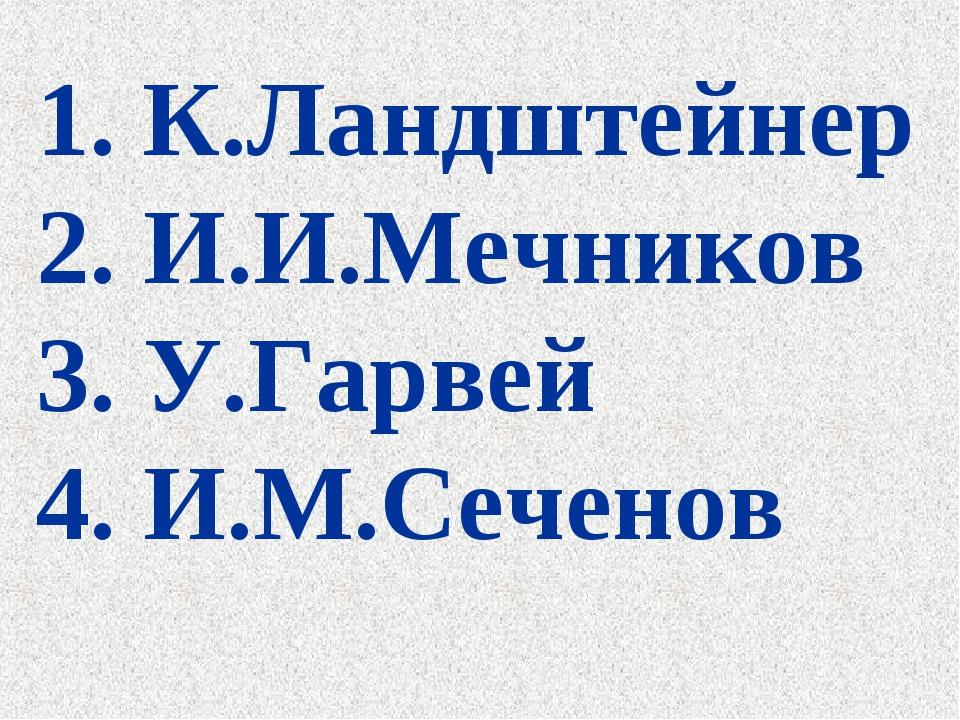 1. К.Ландштейнер 2. И.И.Мечников 3. У.Гарвей 4. И.М.Сеченов