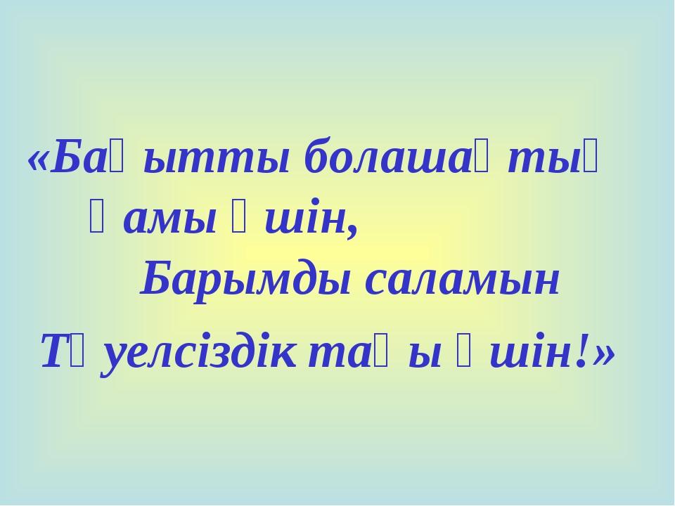 «Бақытты болашақтың қамы үшін, Барымды саламын Тәуелсіздік таңы үшін!»