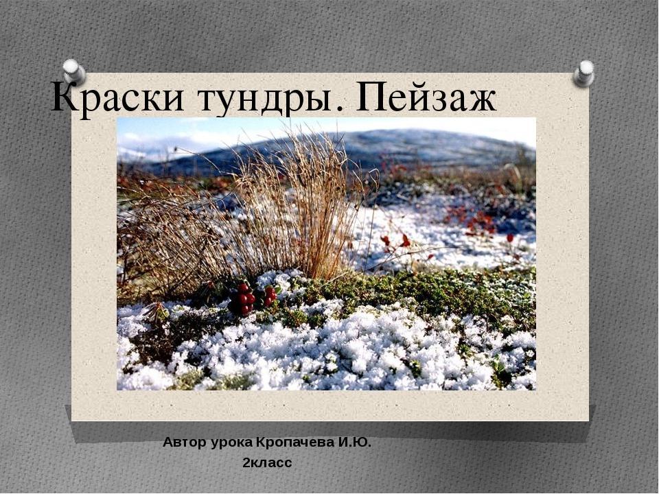 Краски тундры. Пейзаж Автор урока Кропачева И.Ю. 2класс