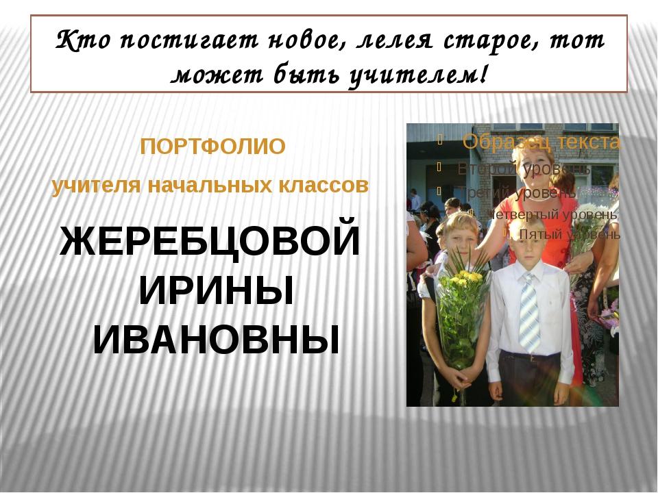 ПОРТФОЛИО учителя начальных классов Кто постигает новое, лелея старое, тот м...