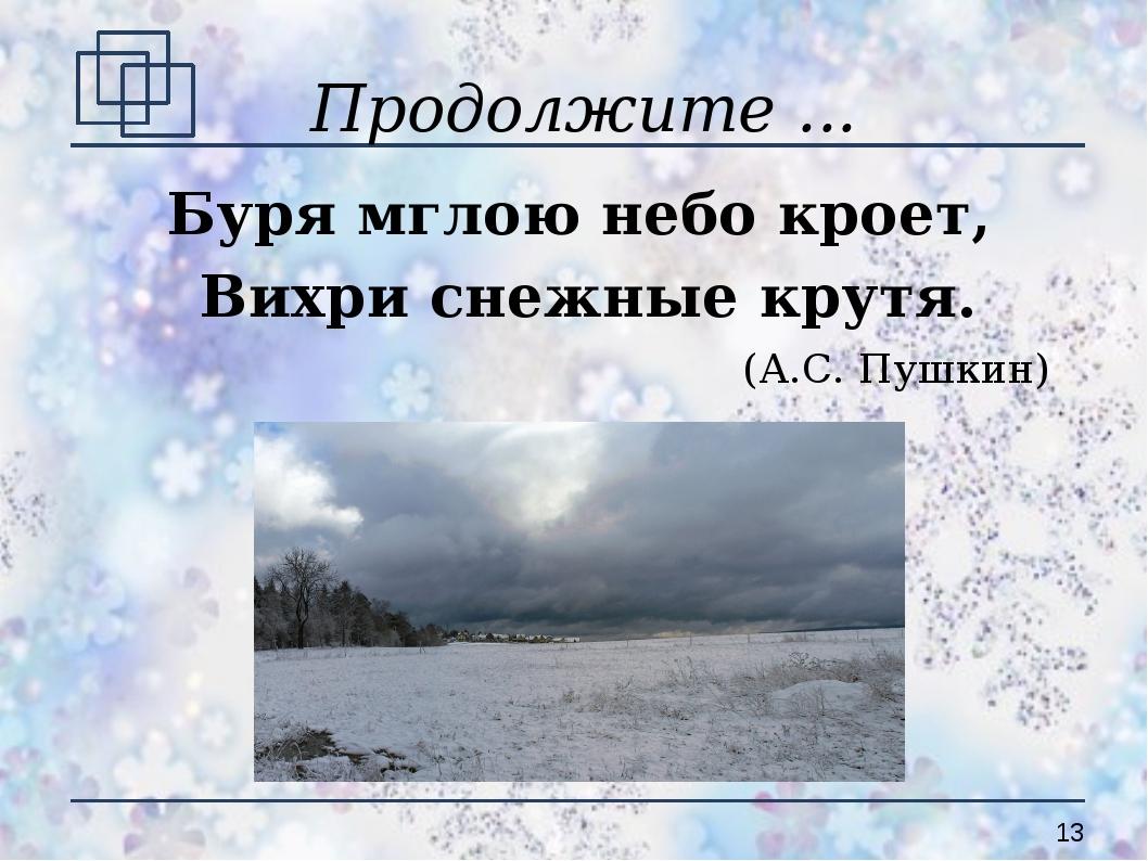 Продолжите ... Буря мглою небо кроет, Вихри снежные крутя. (А.С. Пушкин)
