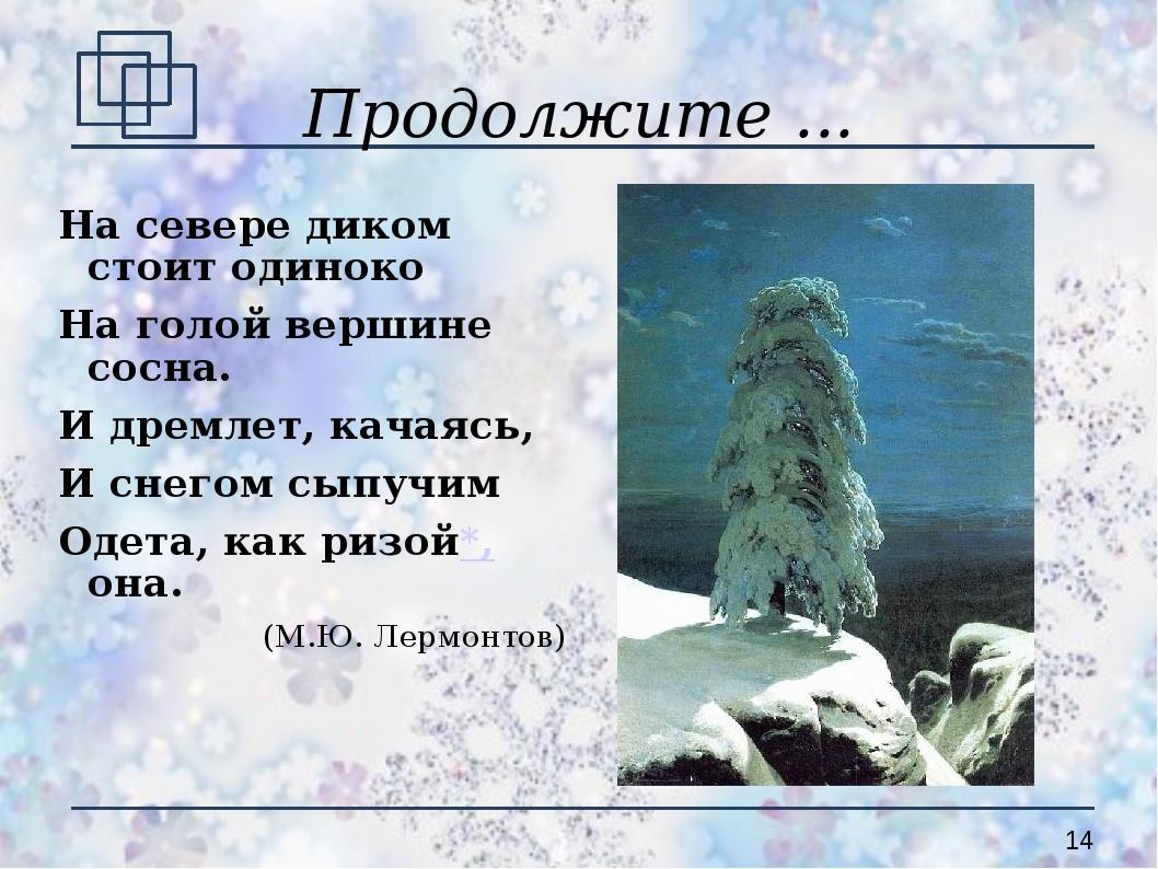Продолжите ... На севере диком стоит одиноко На голой вершине сосна. И дремле...