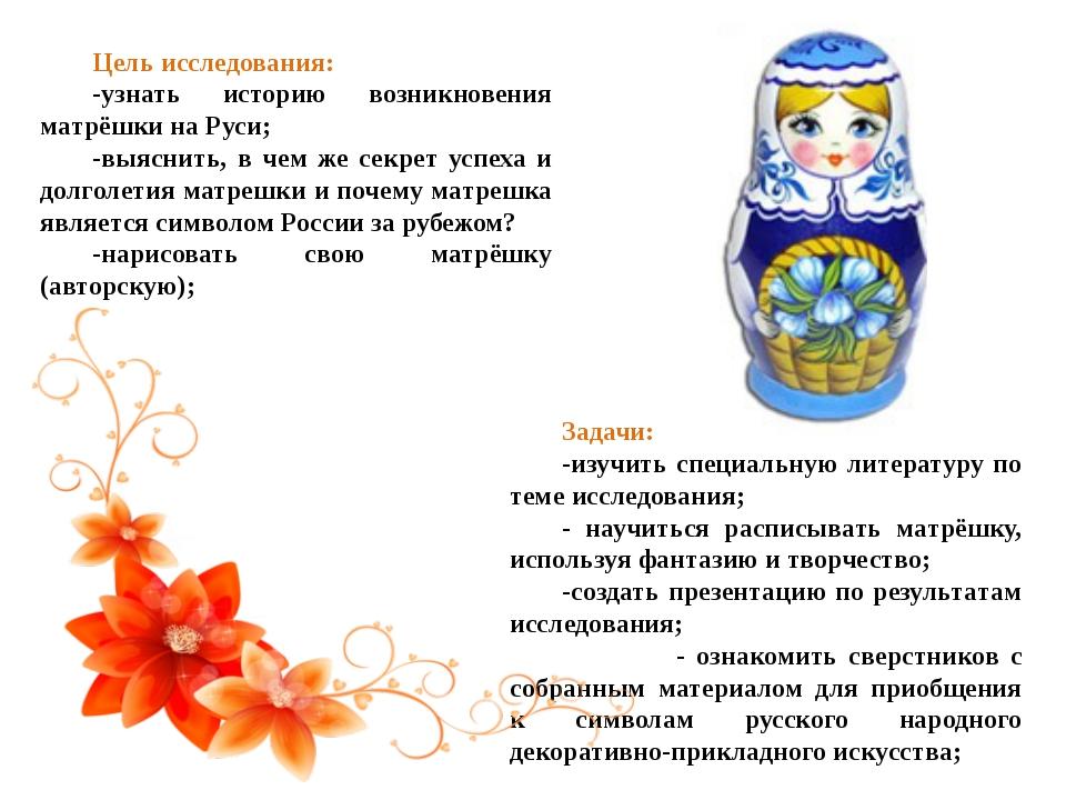 Цель исследования: -узнать историю возникновения матрёшки на Руси; -выяснить,...