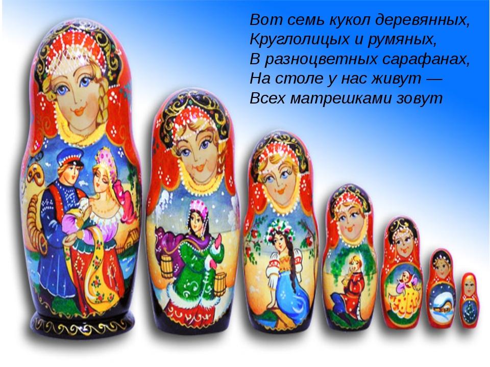 Вот семь кукол деревянных, Круглолицых и румяных, В разноцветных сарафанах,...