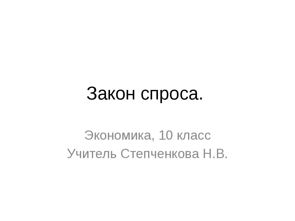 Закон спроса. Экономика, 10 класс Учитель Степченкова Н.В.