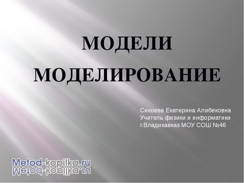 МОДЕЛИ МОДЕЛИРОВАНИЕ Сикоева Екатерина Алибековна Учитель физики и информатик...