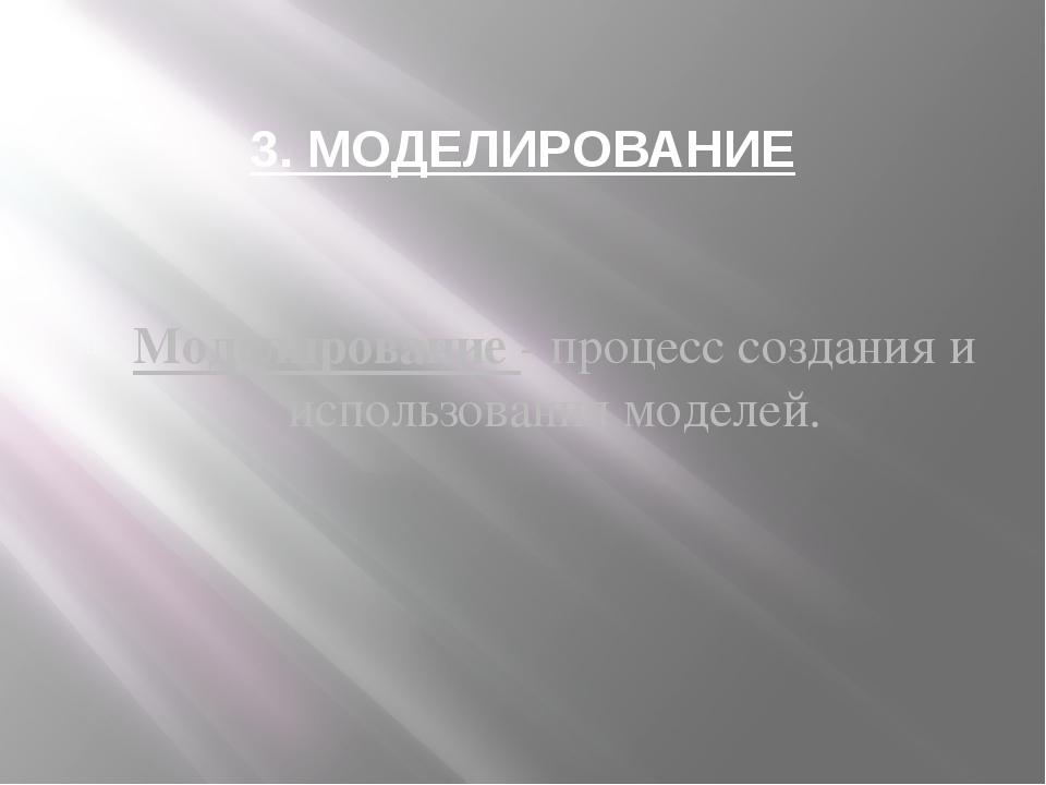 3. МОДЕЛИРОВАНИЕ Моделирование - процесс создания и использования моделей.