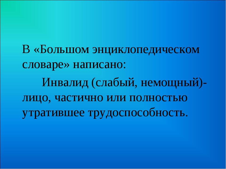 В «Большом энциклопедическом словаре» написано: Инвалид (слабый, немощный)-...