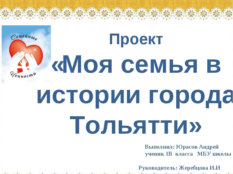 Проект «Моя семья в истории города Тольятти» Выполнил: Юрасов Андрей ученик...
