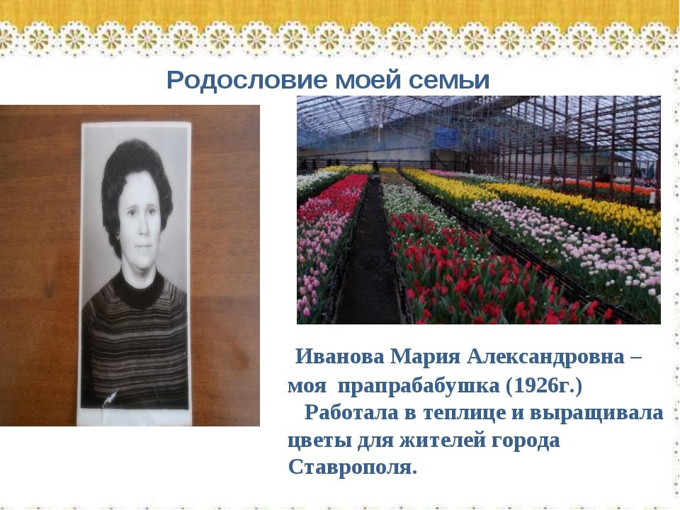 Родословие моей семьи Иванова Мария Александровна – моя прапрабабушка (1926г....