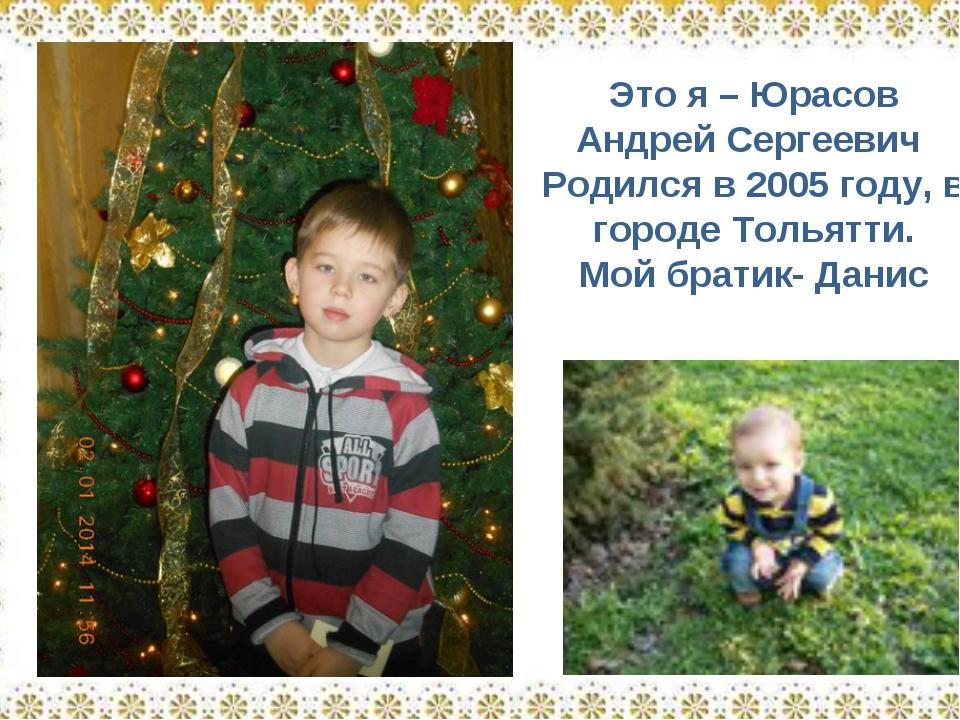 Это я – Юрасов Андрей Сергеевич Родился в 2005 году, в городе Тольятти. Мой б...