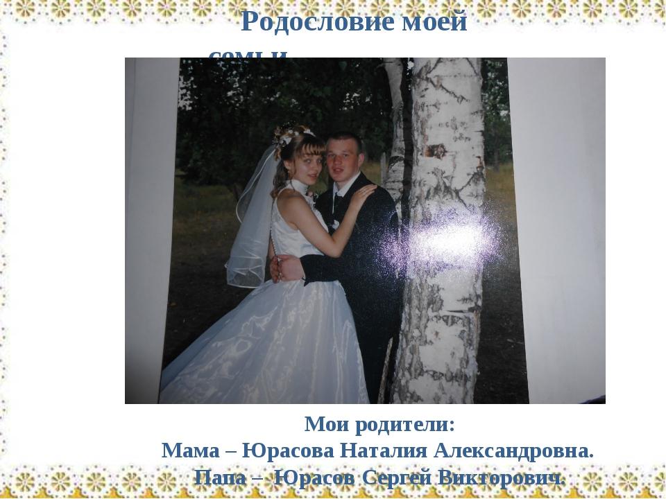 Родословие моей семьи Мои родители: Мама – Юрасова Наталия Александровна. Пап...