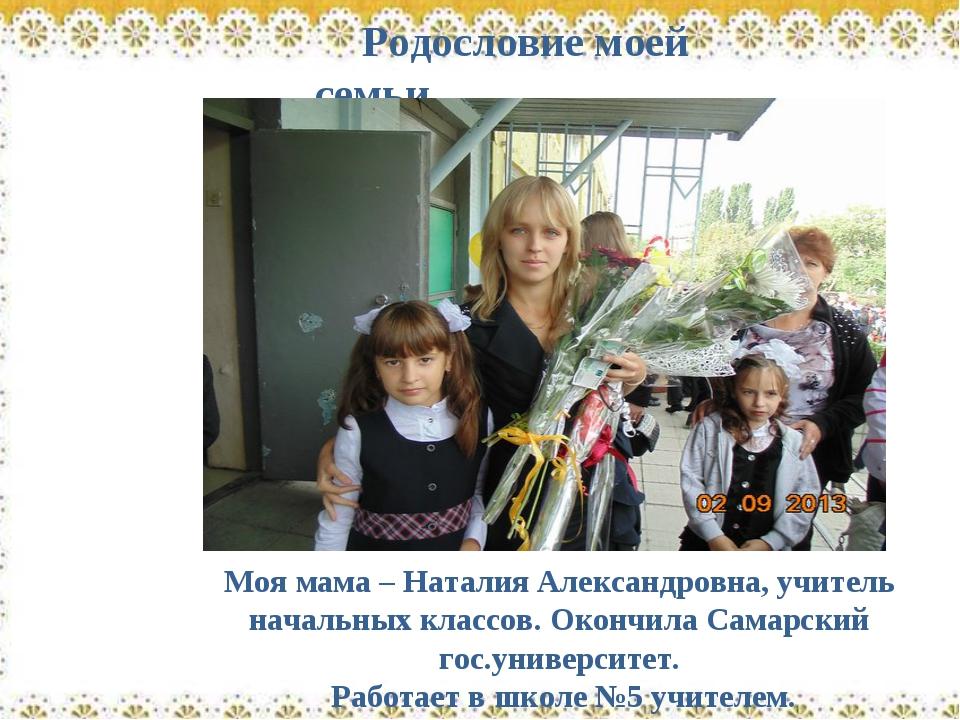 Родословие моей семьи Моя мама – Наталия Александровна, учитель начальных кла...