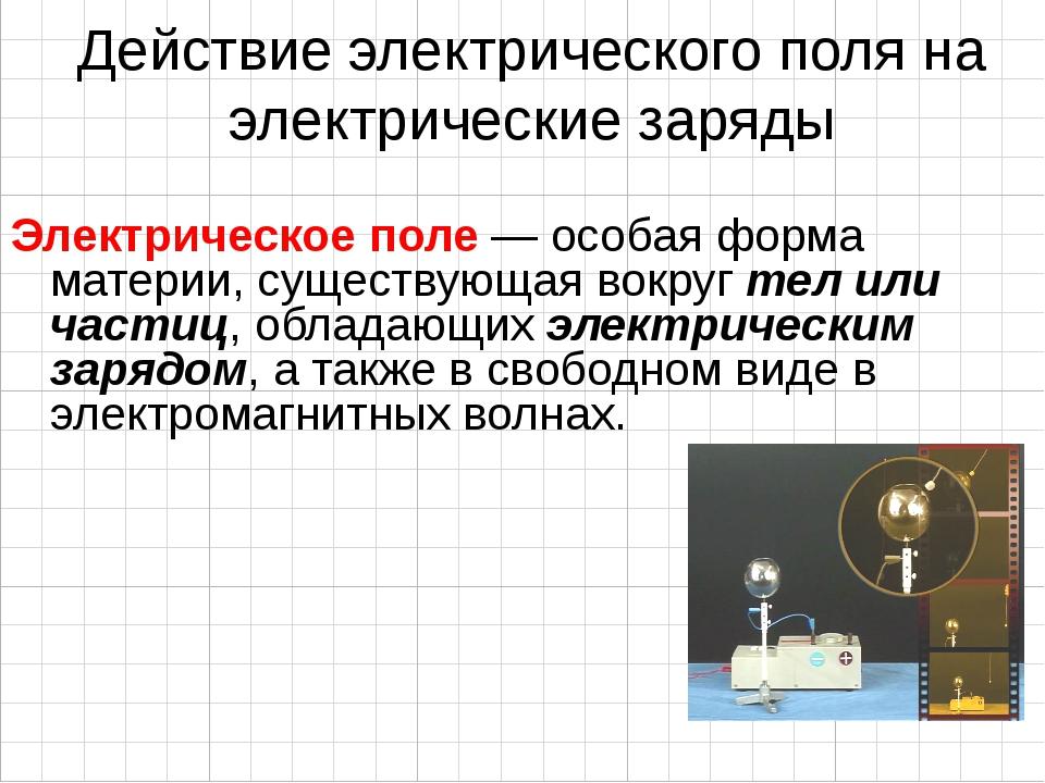 Действие электрического поля на электрические заряды Электрическое поле — осо...