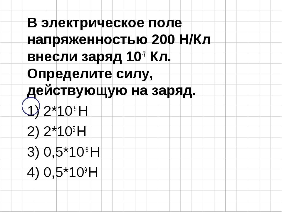 В электрическое поле напряженностью 200 Н/Кл внесли заряд 10-7 Кл. Определите...