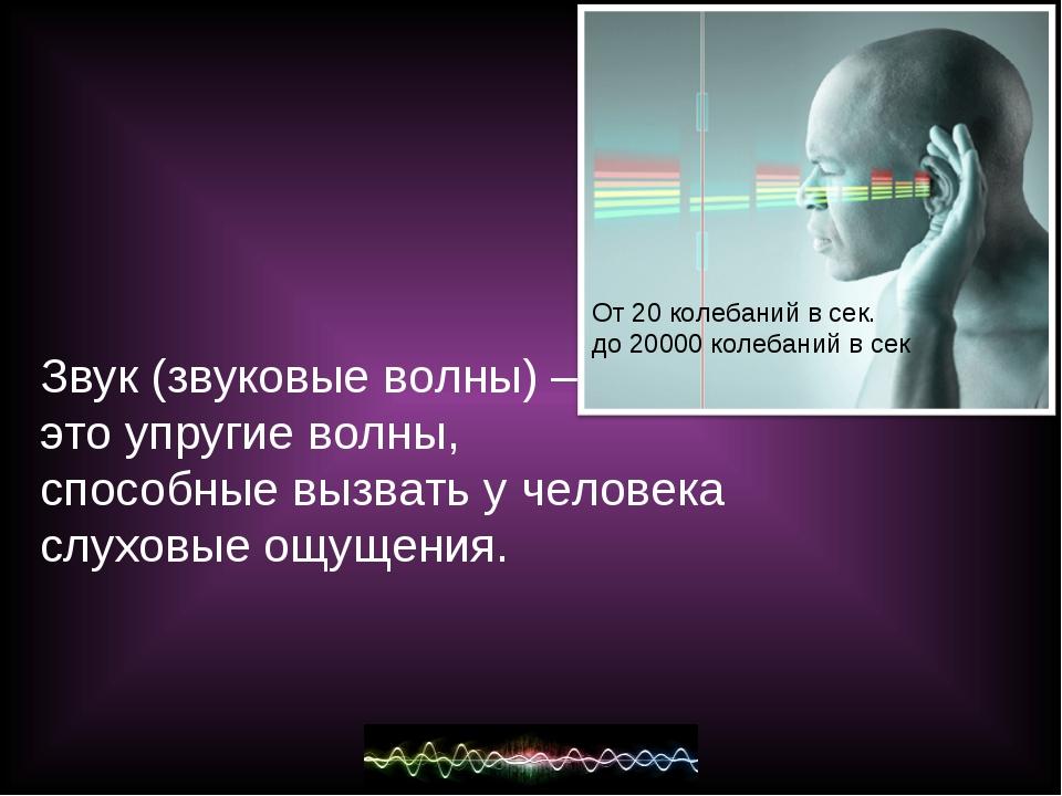 Звук (звуковые волны) – это упругие волны, способные вызвать у человека слухо...
