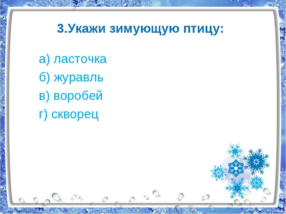 3.Укажи зимующую птицу: а) ласточка б) журавль в) воробей г) скворец