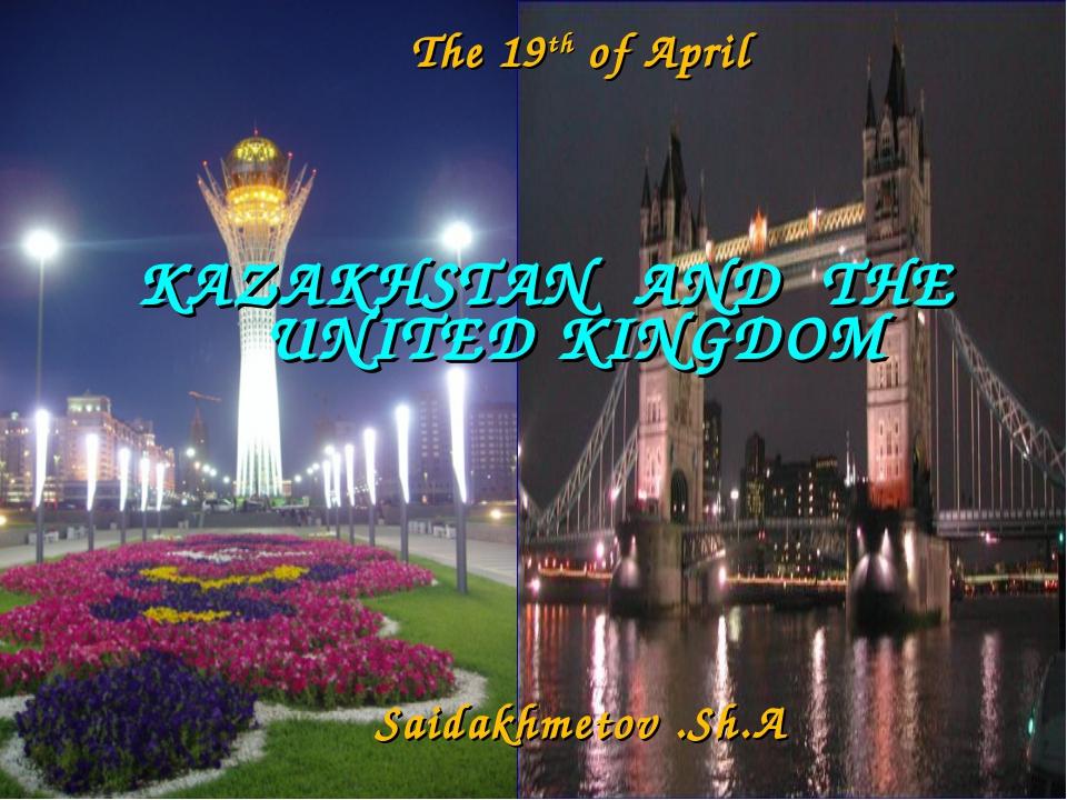 KAZAKHSTAN AND THE UNITED KINGDOM The 19th of April Saidakhmetov .Sh.A