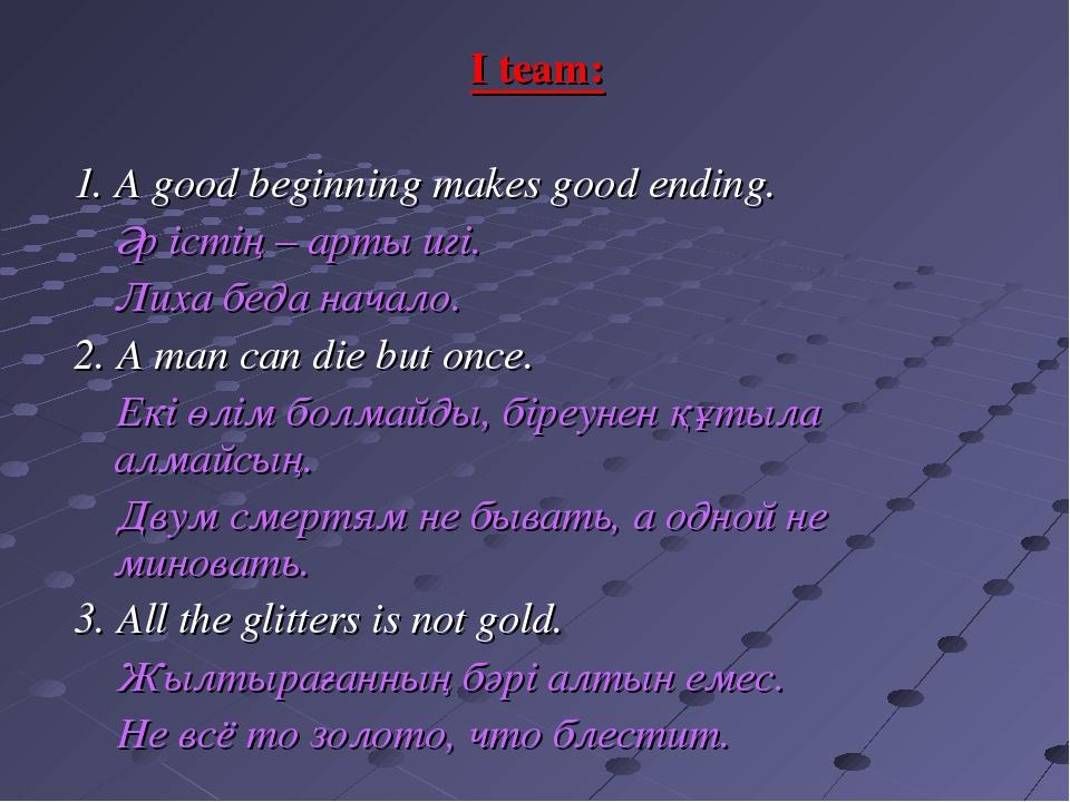I team: 1. A good beginning makes good ending. Әр істің – арты игі. Лиха беда...