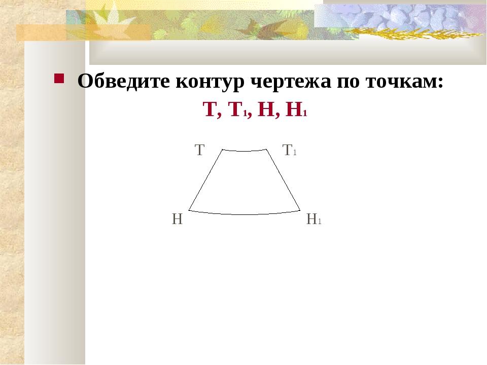 Обведите контур чертежа по точкам: Т, Т1, Н, Н1 Н Н1 Т Т1