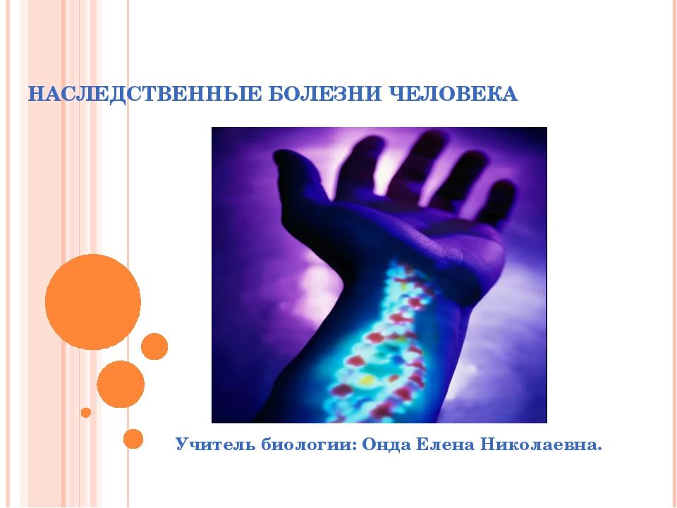 НАСЛЕДСТВЕННЫЕ БОЛЕЗНИ ЧЕЛОВЕКА Учитель биологии: Онда Елена Николаевна.